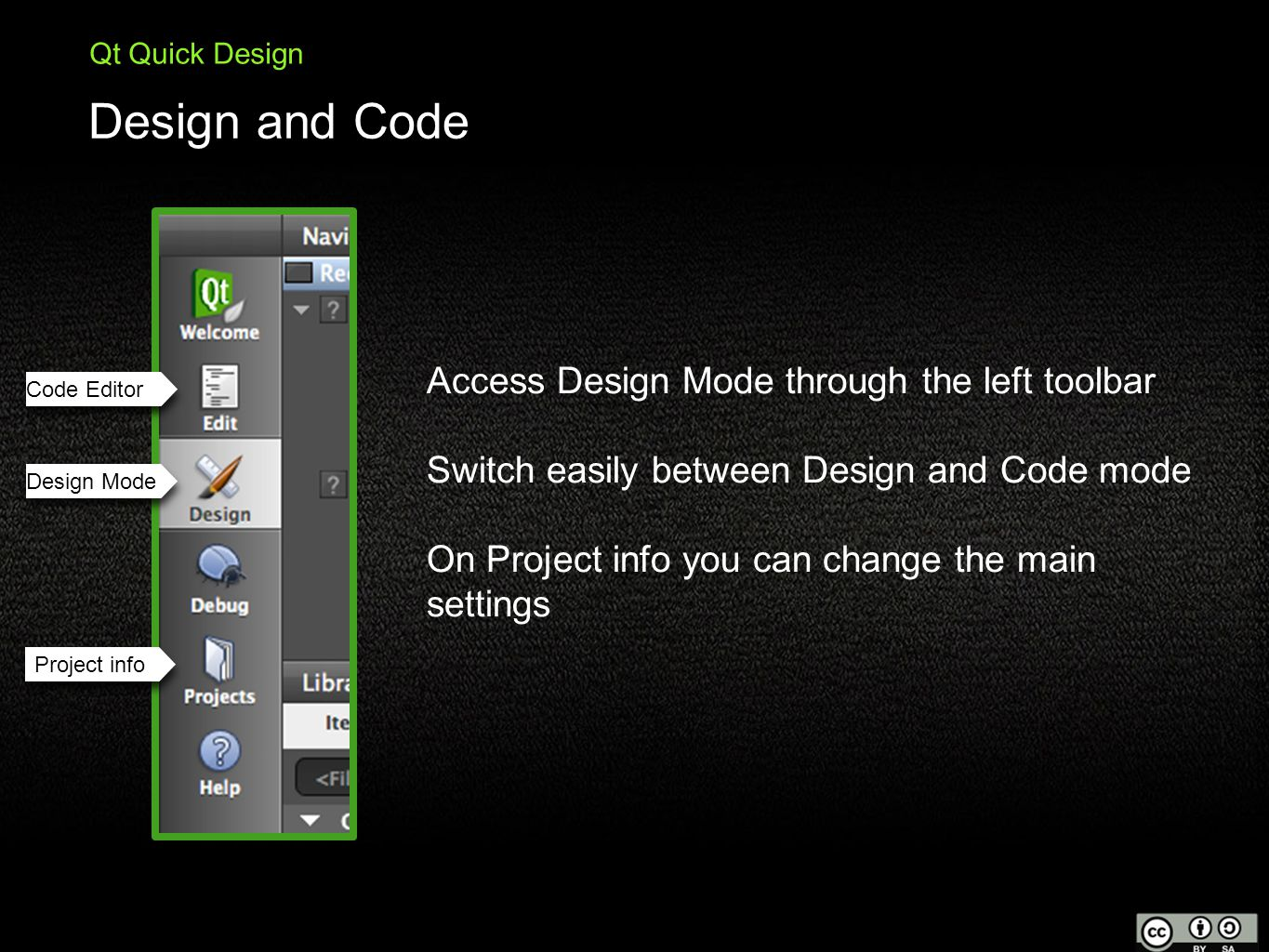 Design and Code Qt Quick Design Access Design Mode through the left toolbar Switch easily between Design and Code mode On Project info you can change the main settings Code Editor Design Mode Project info