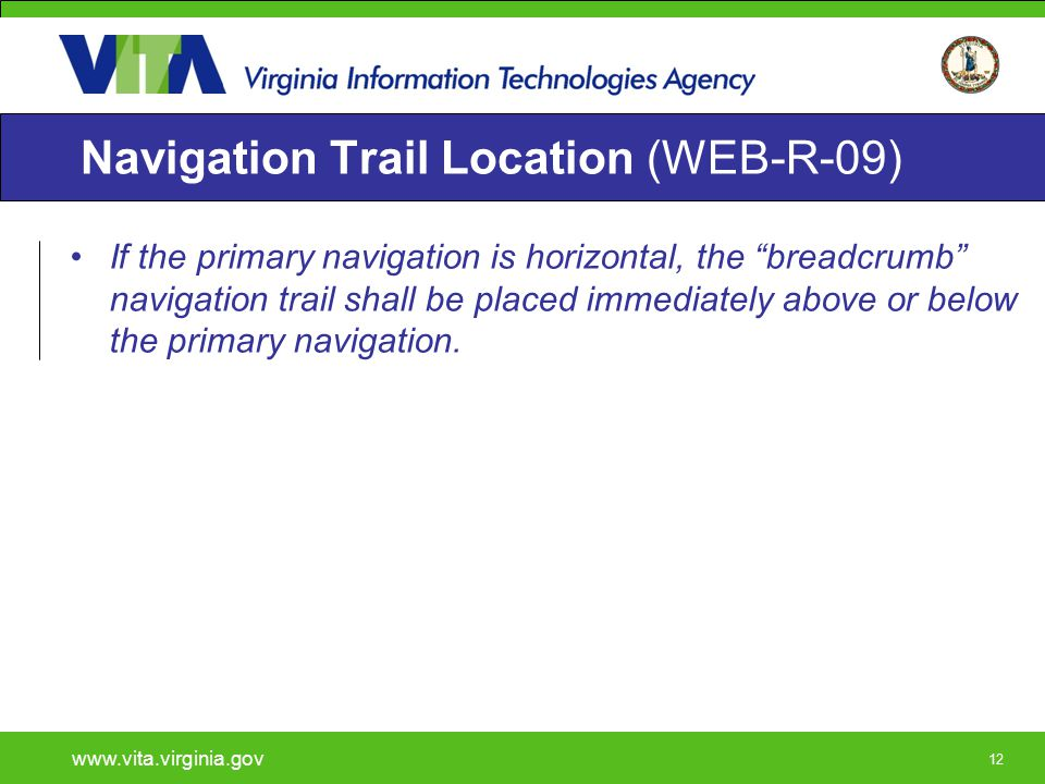 "12 Navigation Trail Location (WEB-R-09) If the primary navigation is horizontal, the ""breadcrumb"" navigation trail shall be placed immediately above o"