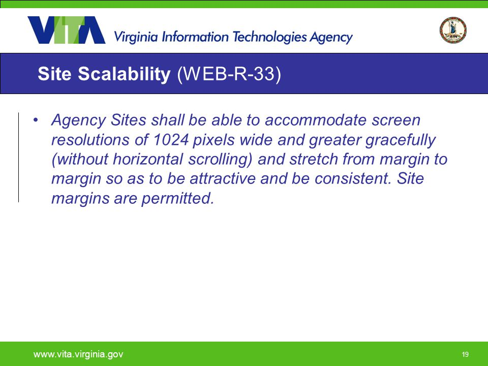 19 Site Scalability (WEB-R-33) Agency Sites shall be able to accommodate screen resolutions of 1024 pixels wide and greater gracefully (without horizo