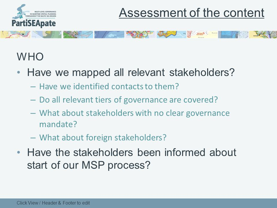 Assessment of the content WHO Have we mapped all relevant stakeholders? – Have we identified contacts to them? – Do all relevant tiers of governance a