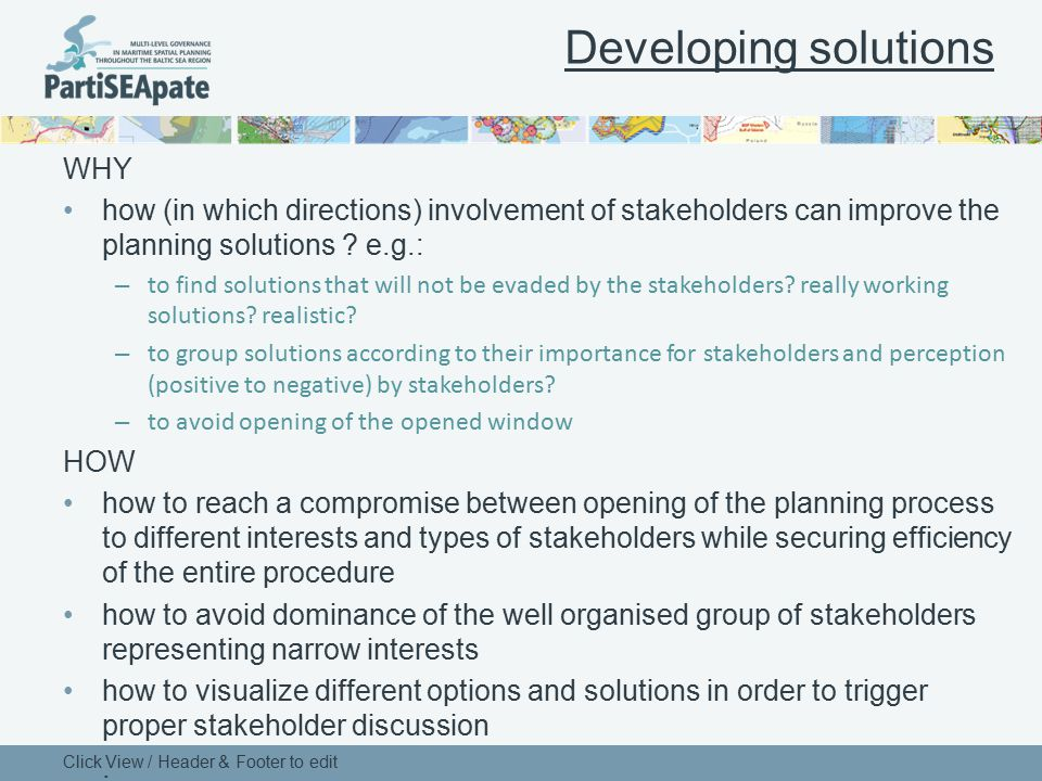 Developing solutions WHY how (in which directions) involvement of stakeholders can improve the planning solutions ? e.g.: – to find solutions that wil