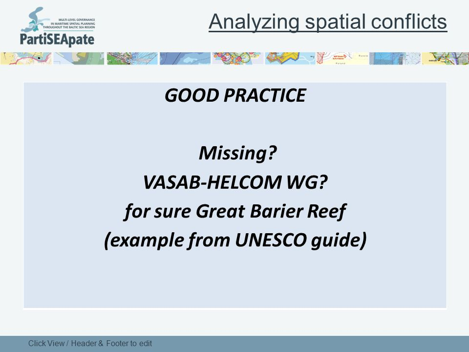 Analyzing spatial conflicts Click View / Header & Footer to edit GOOD PRACTICE Missing? VASAB-HELCOM WG? for sure Great Barier Reef (example from UNES
