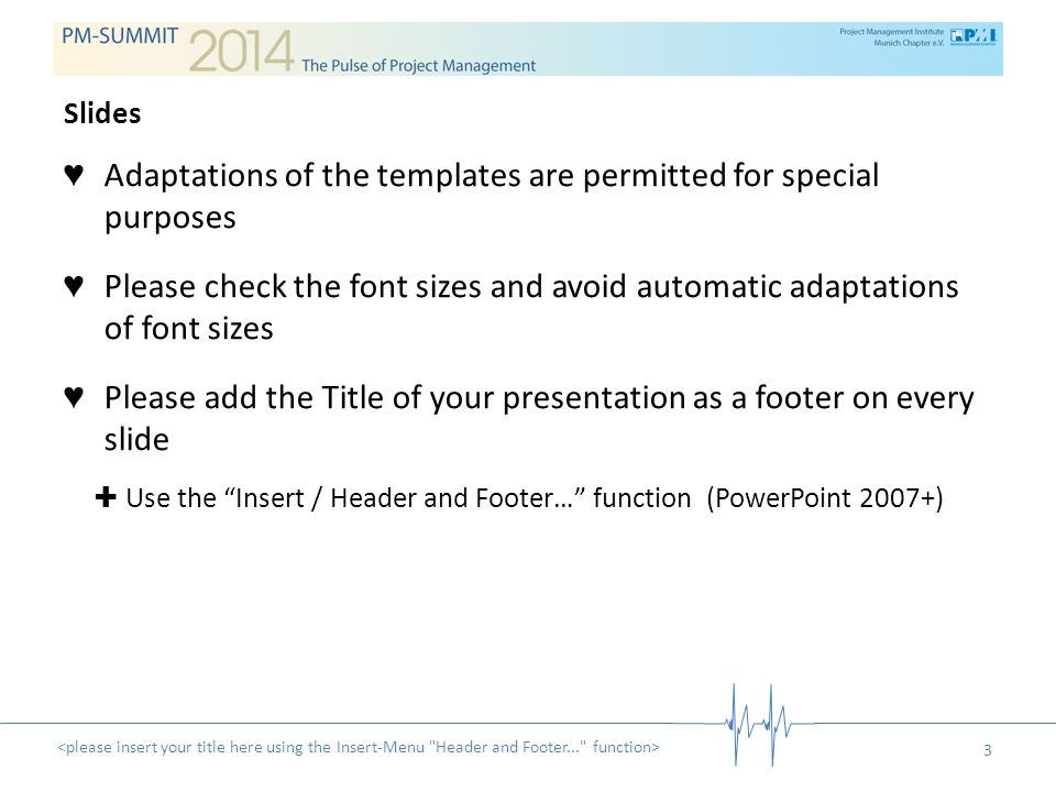3 ♥ Adaptations of the templates are permitted for special purposes ♥ Please check the font sizes and avoid automatic adaptations of font sizes ♥ Please add the Title of your presentation as a footer on every slide ✚ Use the Insert / Header and Footer… function (PowerPoint 2007+) Slides