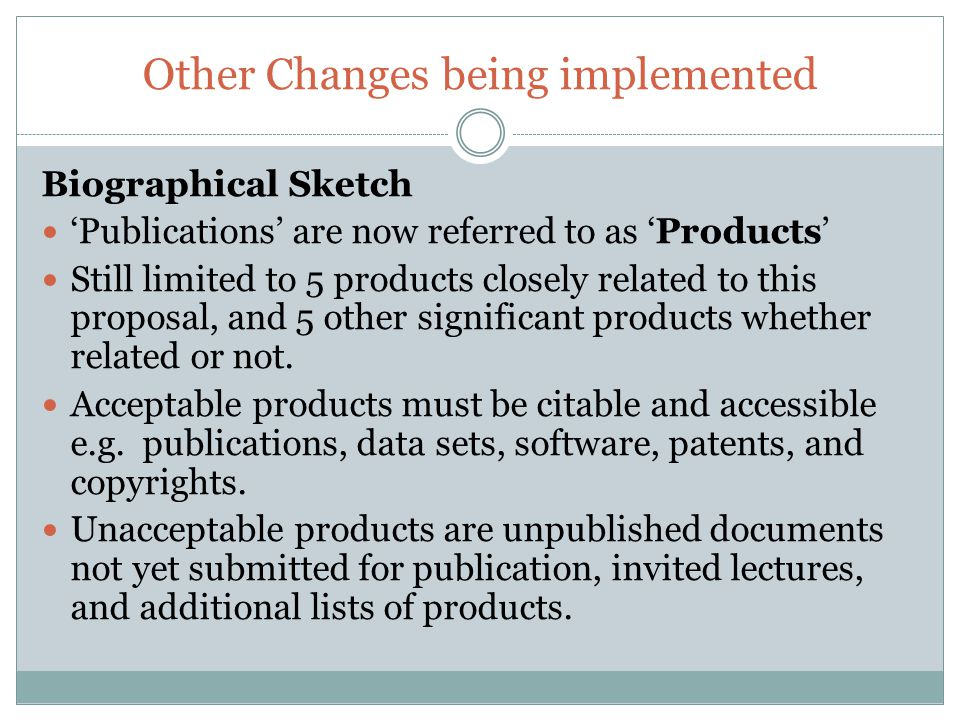 Other Changes being implemented Biographical Sketch 'Publications' are now referred to as 'Products' Still limited to 5 products closely related to this proposal, and 5 other significant products whether related or not.