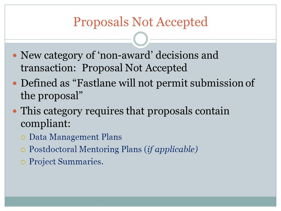 Proposals Not Accepted New category of 'non-award' decisions and transaction: Proposal Not Accepted Defined as Fastlane will not permit submission of the proposal This category requires that proposals contain compliant:  Data Management Plans  Postdoctoral Mentoring Plans (if applicable)  Project Summaries.