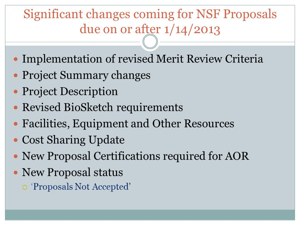 Significant changes coming for NSF Proposals due on or after 1/14/2013 Implementation of revised Merit Review Criteria Project Summary changes Project Description Revised BioSketch requirements Facilities, Equipment and Other Resources Cost Sharing Update New Proposal Certifications required for AOR New Proposal status  'Proposals Not Accepted'