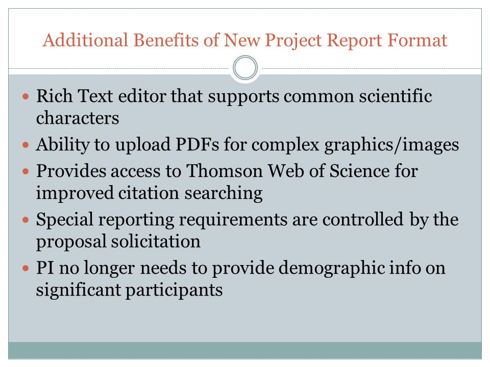 Additional Benefits of New Project Report Format Rich Text editor that supports common scientific characters Ability to upload PDFs for complex graphics/images Provides access to Thomson Web of Science for improved citation searching Special reporting requirements are controlled by the proposal solicitation PI no longer needs to provide demographic info on significant participants