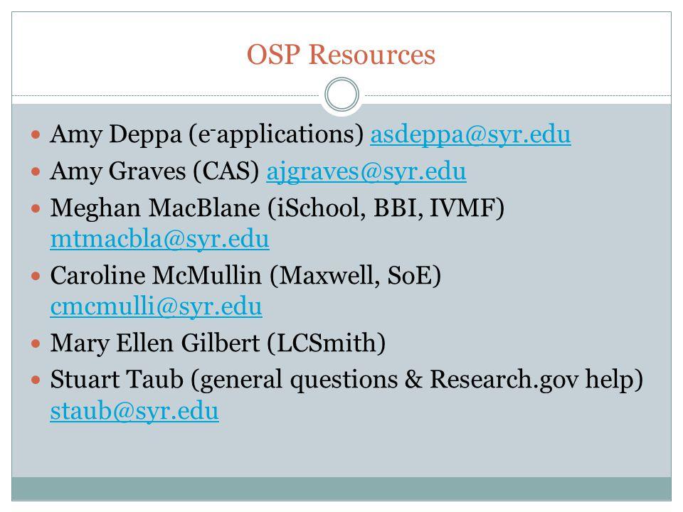 OSP Resources Amy Deppa (e - applications) asdeppa@syr.eduasdeppa@syr.edu Amy Graves (CAS) ajgraves@syr.eduajgraves@syr.edu Meghan MacBlane (iSchool, BBI, IVMF) mtmacbla@syr.edu mtmacbla@syr.edu Caroline McMullin (Maxwell, SoE) cmcmulli@syr.edu cmcmulli@syr.edu Mary Ellen Gilbert (LCSmith) Stuart Taub (general questions & Research.gov help) staub@syr.edu staub@syr.edu