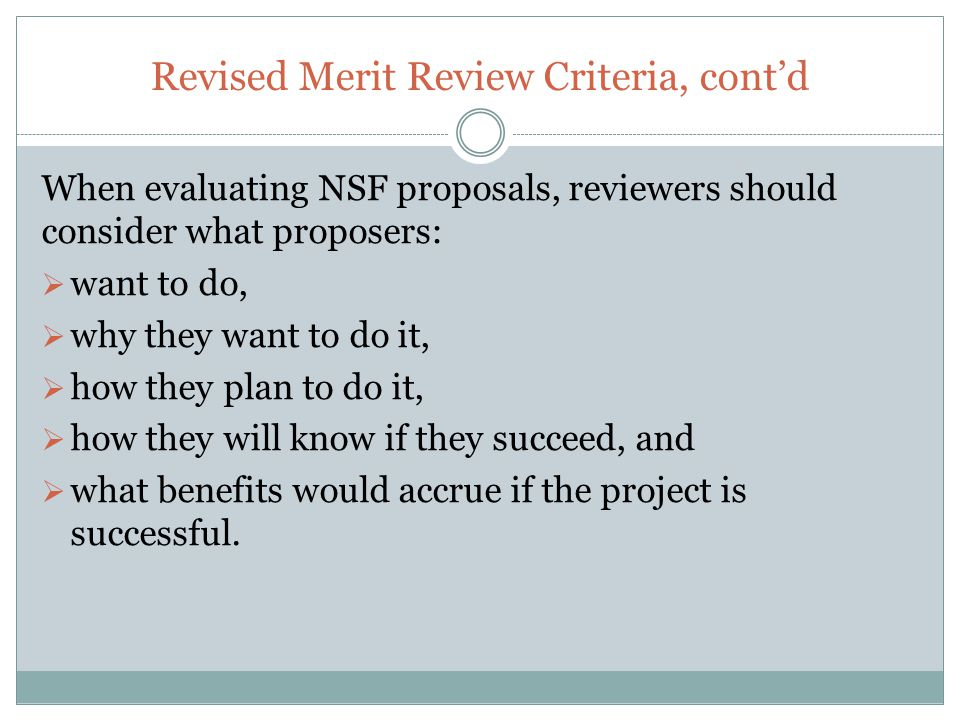 Revised Merit Review Criteria, cont'd When evaluating NSF proposals, reviewers should consider what proposers:  want to do,  why they want to do it,  how they plan to do it,  how they will know if they succeed, and  what benefits would accrue if the project is successful.