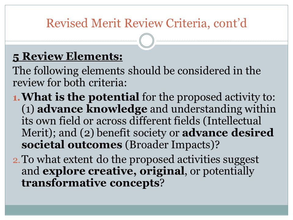 Revised Merit Review Criteria, cont'd 5 Review Elements: The following elements should be considered in the review for both criteria: 1. What is the p