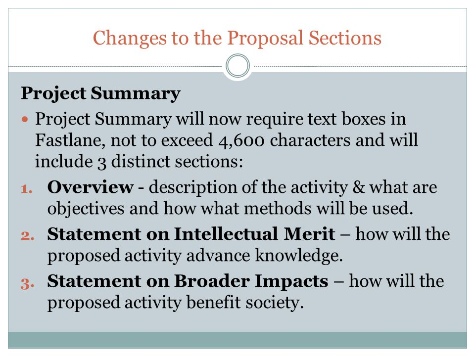 Changes to the Proposal Sections Project Summary Project Summary will now require text boxes in Fastlane, not to exceed 4,600 characters and will include 3 distinct sections: 1.