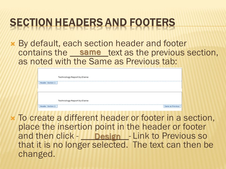  By default, each section header and footer contains the ________text as the previous section, as noted with the Same as Previous tab:  To create a different header or footer in a section, place the insertion point in the header or footer and then click - __________- Link to Previous so that it is no longer selected.