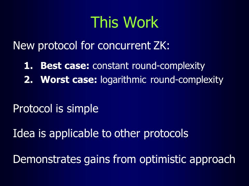 This Work New protocol for concurrent ZK: 1.Best case: constant round-complexity 2.Worst case: logarithmic round-complexity Protocol is simple Idea is