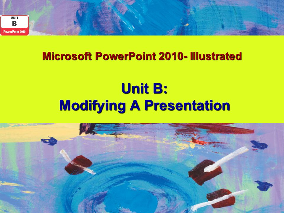 Microsoft PowerPoint 2010- Illustrated Unit B: Modifying A Presentation
