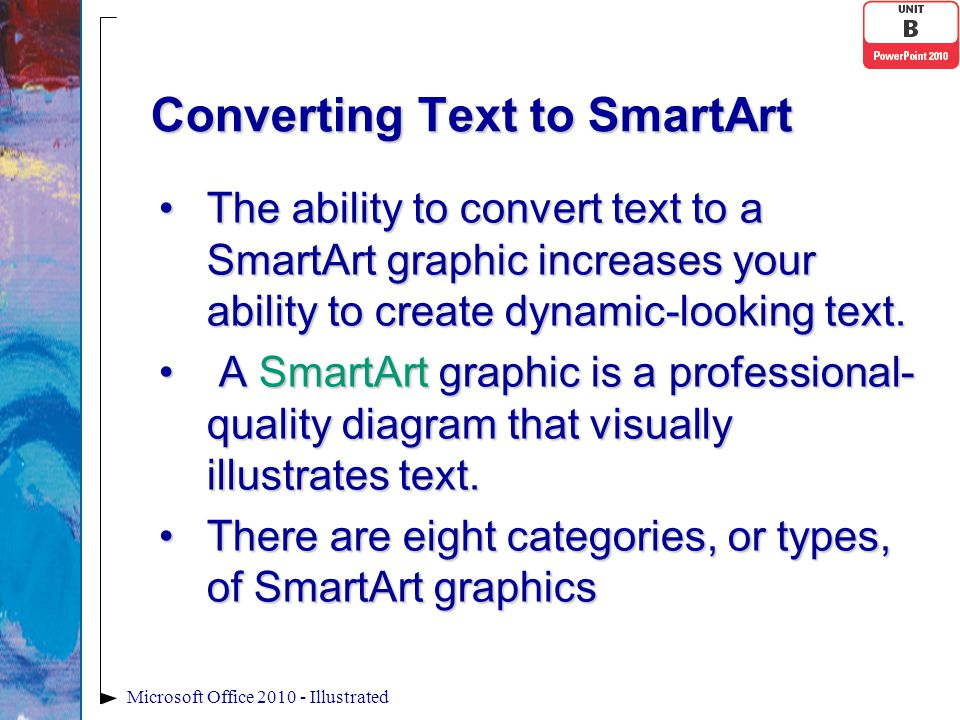 Converting Text to SmartArt The ability to convert text to a SmartArt graphic increases your ability to create dynamic-looking text.The ability to convert text to a SmartArt graphic increases your ability to create dynamic-looking text.