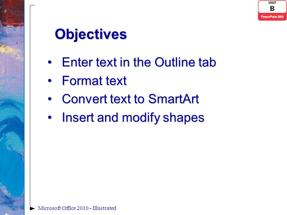 Enter text in the Outline tabEnter text in the Outline tab Format textFormat text Convert text to SmartArtConvert text to SmartArt Insert and modify shapesInsert and modify shapes Microsoft Office 2010 - Illustrated Objectives