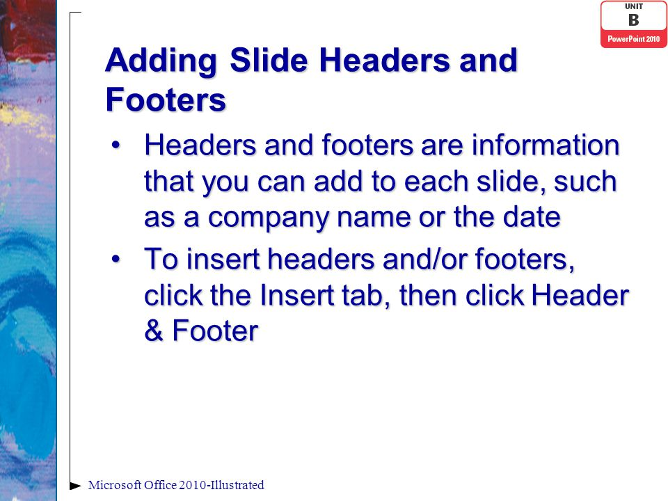 Adding Slide Headers and Footers Headers and footers are information that you can add to each slide, such as a company name or the dateHeaders and footers are information that you can add to each slide, such as a company name or the date To insert headers and/or footers, click the Insert tab, then click Header & FooterTo insert headers and/or footers, click the Insert tab, then click Header & Footer Microsoft Office 2010-Illustrated
