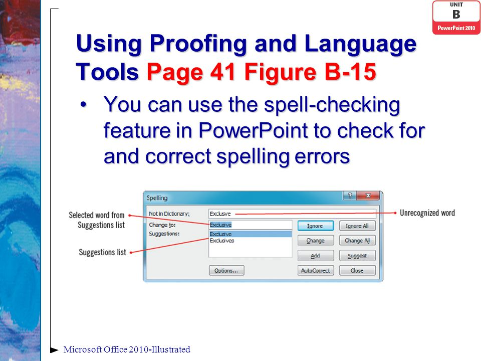 Using Proofing and Language Tools Page 41 Figure B-15 You can use the spell-checking feature in PowerPoint to check for and correct spelling errorsYou can use the spell-checking feature in PowerPoint to check for and correct spelling errors Microsoft Office 2010-Illustrated