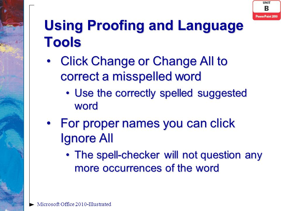 Using Proofing and Language Tools Click Change or Change All to correct a misspelled wordClick Change or Change All to correct a misspelled word Use the correctly spelled suggested wordUse the correctly spelled suggested word For proper names you can click Ignore AllFor proper names you can click Ignore All The spell-checker will not question any more occurrences of the wordThe spell-checker will not question any more occurrences of the word Microsoft Office 2010-Illustrated