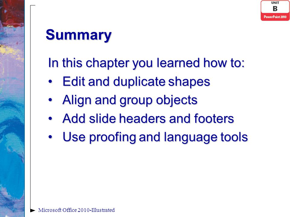 Summary In this chapter you learned how to: Edit and duplicate shapesEdit and duplicate shapes Align and group objectsAlign and group objects Add slide headers and footersAdd slide headers and footers Use proofing and language toolsUse proofing and language tools Microsoft Office 2010-Illustrated