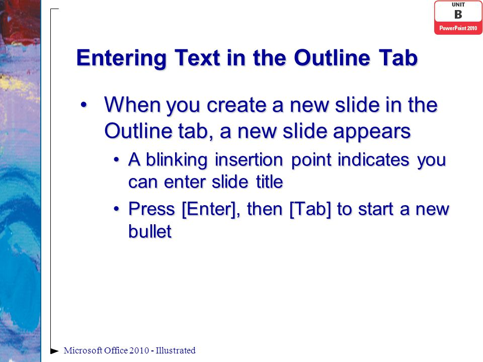 Entering Text in the Outline Tab When you create a new slide in the Outline tab, a new slide appearsWhen you create a new slide in the Outline tab, a new slide appears A blinking insertion point indicates you can enter slide titleA blinking insertion point indicates you can enter slide title Press [Enter], then [Tab] to start a new bulletPress [Enter], then [Tab] to start a new bullet Microsoft Office 2010 - Illustrated