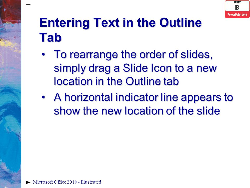 Entering Text in the Outline Tab To rearrange the order of slides, simply drag a Slide Icon to a new location in the Outline tabTo rearrange the order of slides, simply drag a Slide Icon to a new location in the Outline tab A horizontal indicator line appears to show the new location of the slideA horizontal indicator line appears to show the new location of the slide Microsoft Office 2010 - Illustrated