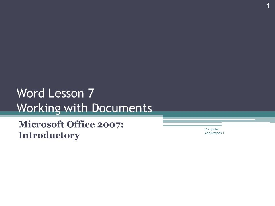 Word Lesson 7 Working with Documents Microsoft Office 2007: Introductory Computer Applications 1 1