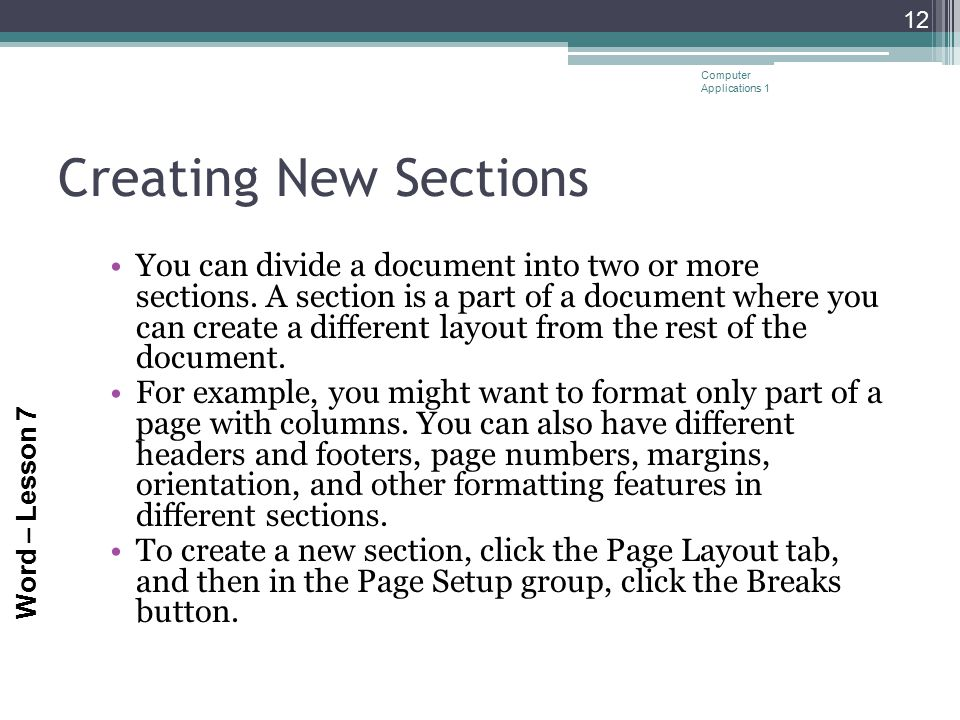 Word – Lesson 7 Creating New Sections You can divide a document into two or more sections. A section is a part of a document where you can create a di