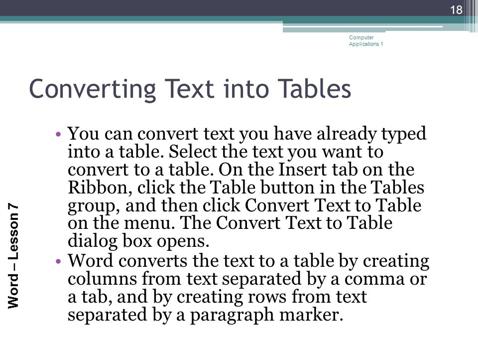 Word – Lesson 7 Converting Text into Tables You can convert text you have already typed into a table. Select the text you want to convert to a table.