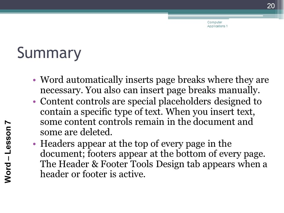 Word – Lesson 7 Summary Word automatically inserts page breaks where they are necessary. You also can insert page breaks manually. Content controls ar