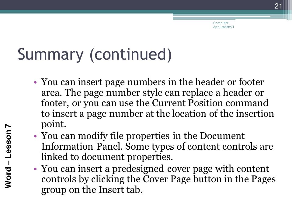 Word – Lesson 7 Summary (continued) You can insert page numbers in the header or footer area. The page number style can replace a header or footer, or