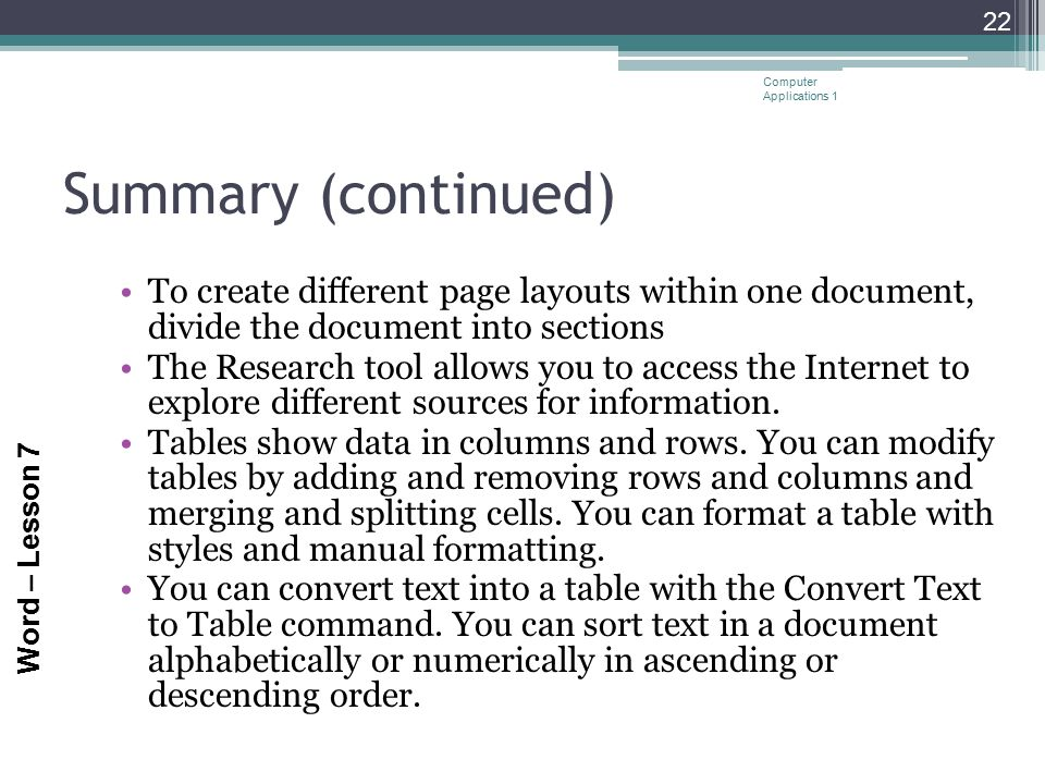Word – Lesson 7 Summary (continued) To create different page layouts within one document, divide the document into sections The Research tool allows y