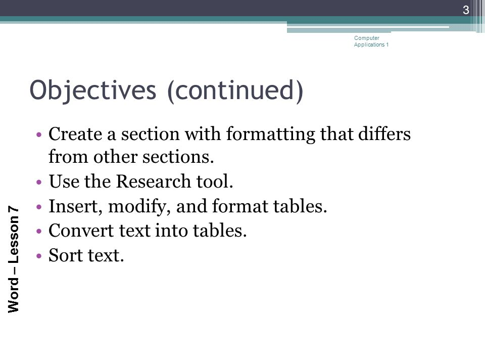 Word – Lesson 7 Objectives (continued) Create a section with formatting that differs from other sections. Use the Research tool. Insert, modify, and f