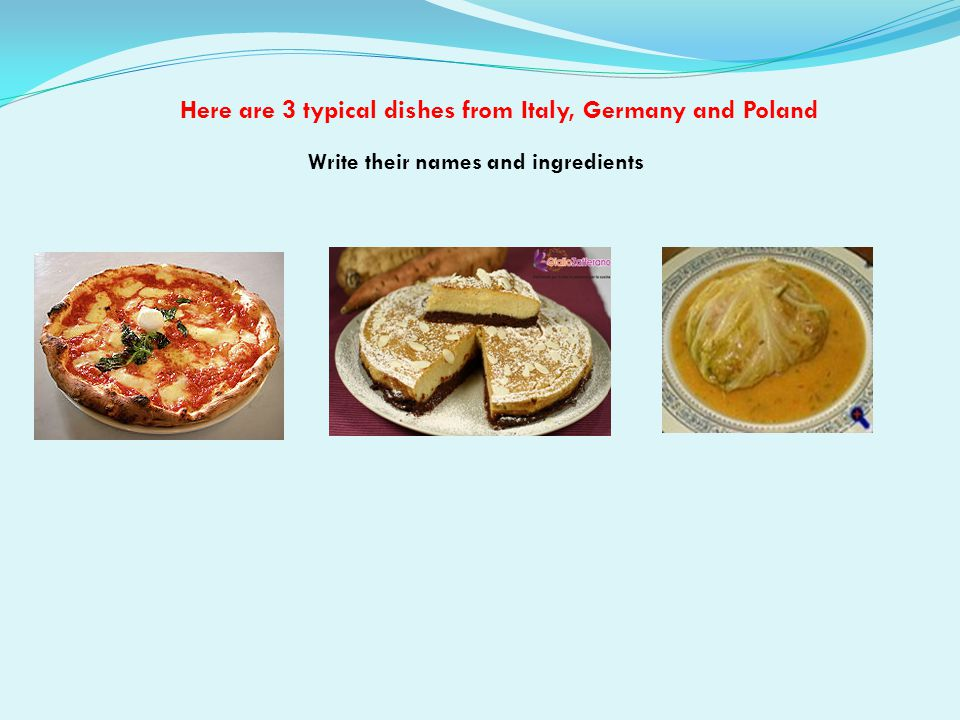 Here are 3 typical dishes from Italy, Germany and Poland Write their names and ingredients