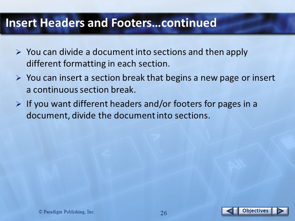 © Paradigm Publishing, Inc. 25 Objectives Insert Headers and Footers…continued To create odd and even page headers or footers: 1. Click the Insert tab
