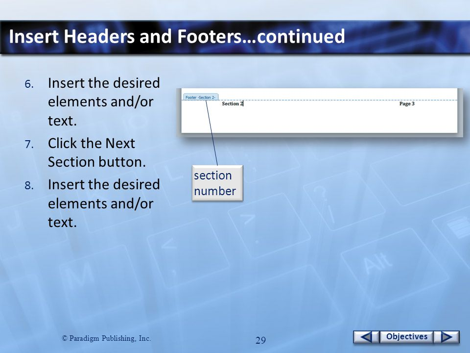 © Paradigm Publishing, Inc. 28 Objectives Insert Headers and Footers…continued To create a header or footer for different sections: 1. Insert a sectio