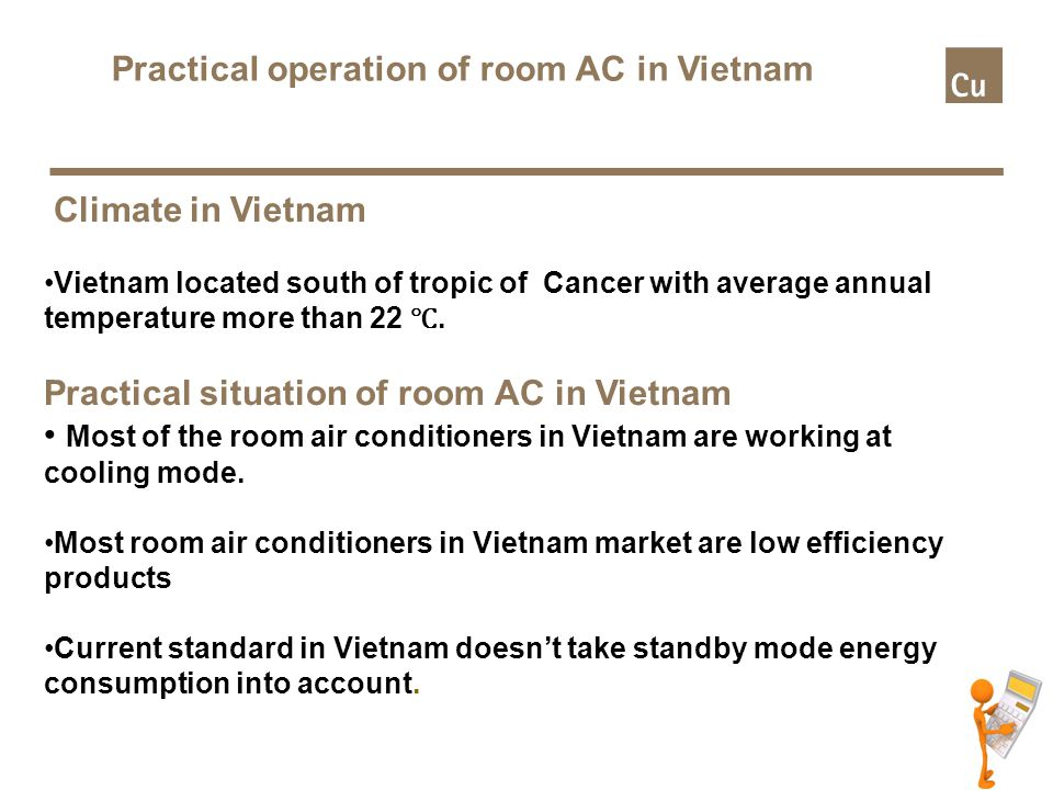 Headline: Maximum 2 lines Subheading: Bullets: To change bullet and text level use the 'increase/decrease list level' found under the ribbon Home > Paragraph Footer text: Insert Presentation title and date by opening the header and footer dialog box placed under the ribbon Insert>Text Practical operation of room AC in Vietnam Climate in Vietnam Vietnam located south of tropic of Cancer with average annual temperature more than 22 ℃.