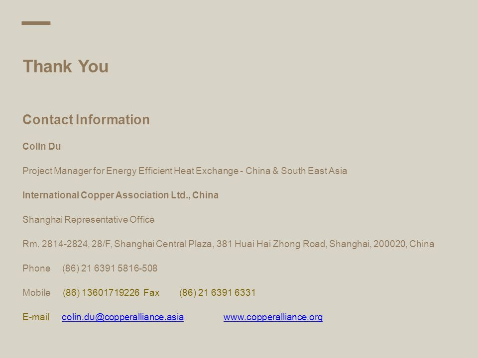 Thank You Contact Information Colin Du Project Manager for Energy Efficient Heat Exchange - China & South East Asia International Copper Association Ltd., China Shanghai Representative Office Rm.