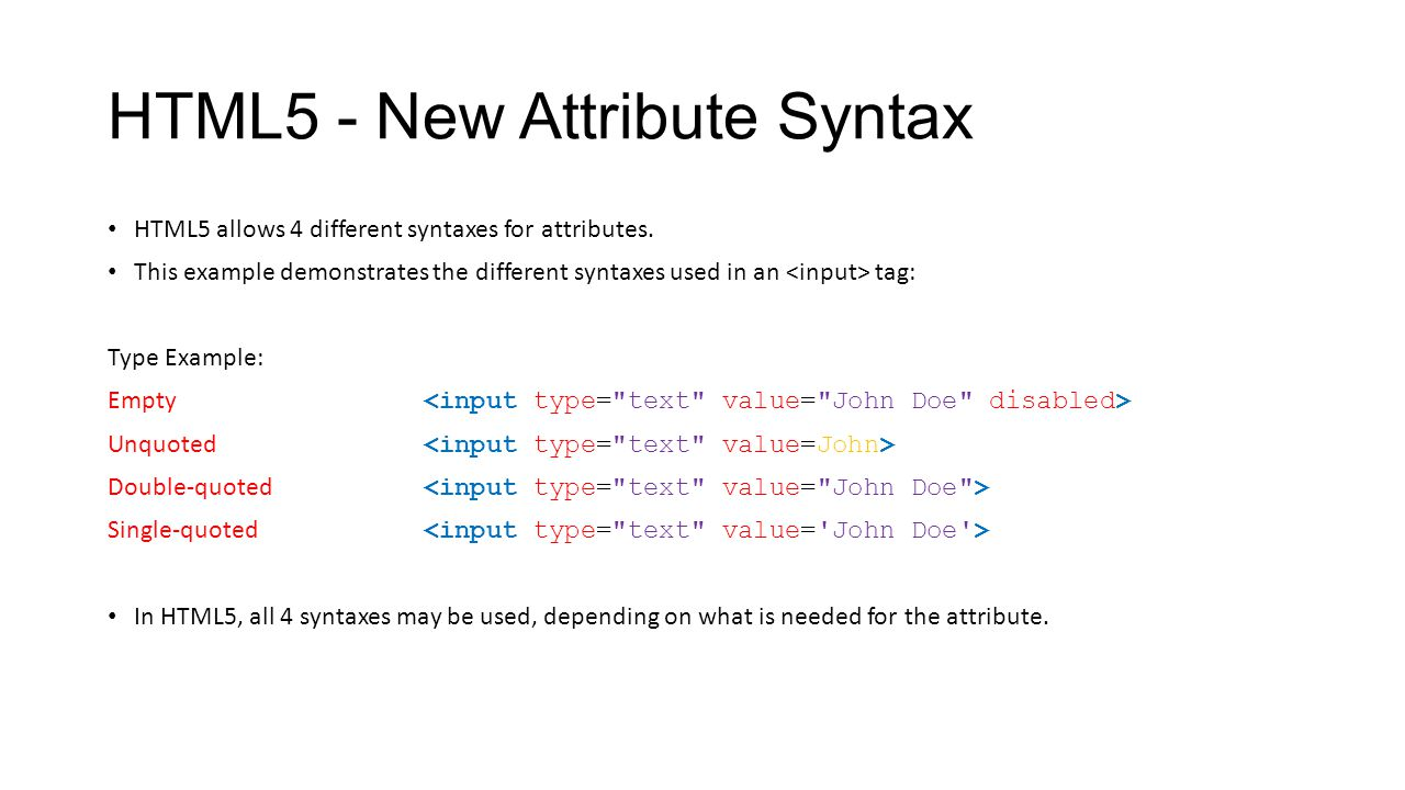 HTML5 - New Attribute Syntax HTML5 allows 4 different syntaxes for attributes. This example demonstrates the different syntaxes used in an tag: Type E