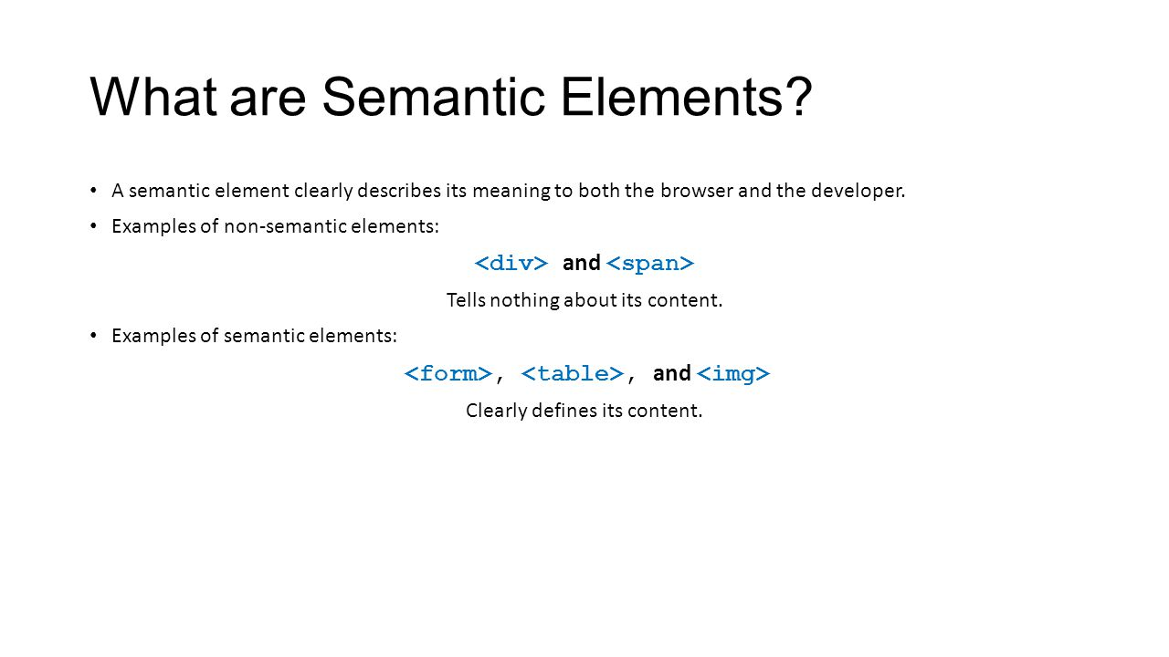 A semantic element clearly describes its meaning to both the browser and the developer. Examples of non-semantic elements: and Tells nothing about its