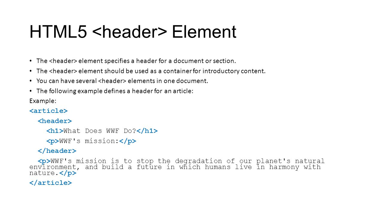 HTML5 Element The element specifies a header for a document or section. The element should be used as a container for introductory content. You can ha