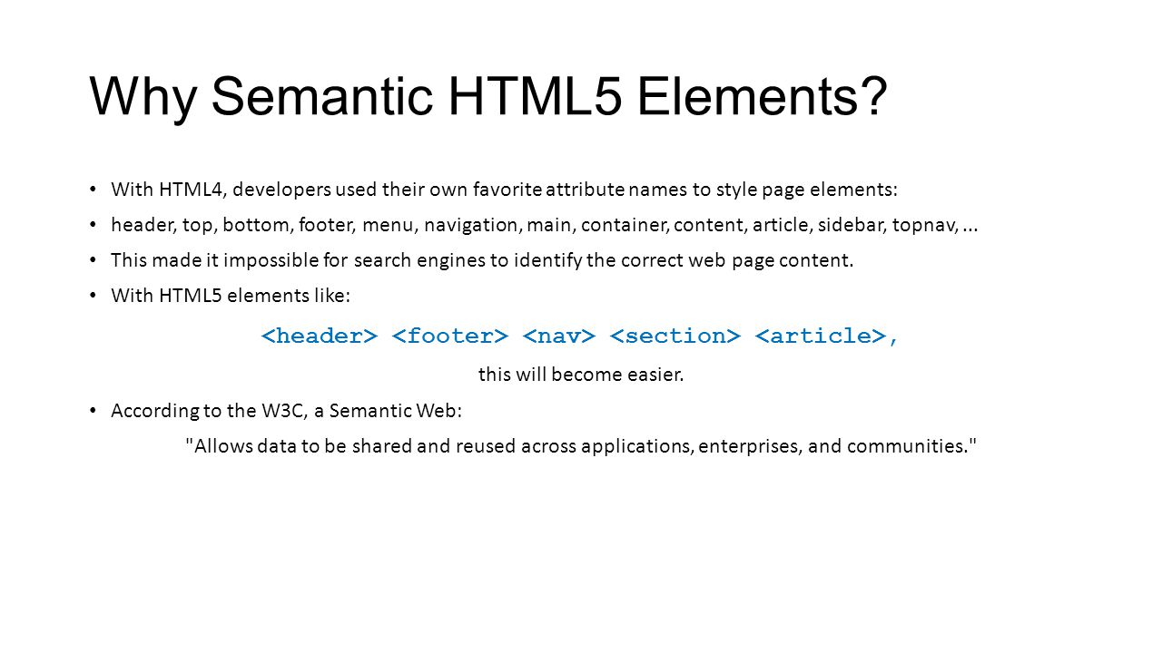 Why Semantic HTML5 Elements? With HTML4, developers used their own favorite attribute names to style page elements: header, top, bottom, footer, menu,