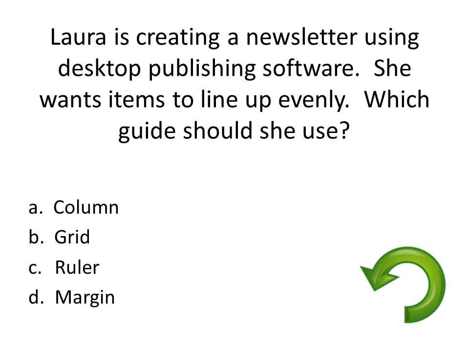 Laura is creating a newsletter using desktop publishing software. She wants items to line up evenly. Which guide should she use? a. Column b. Grid c.R