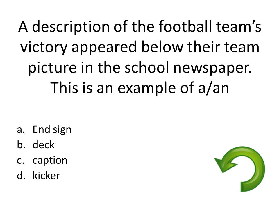 A description of the football team's victory appeared below their team picture in the school newspaper. This is an example of a/an a.End sign b.deck c
