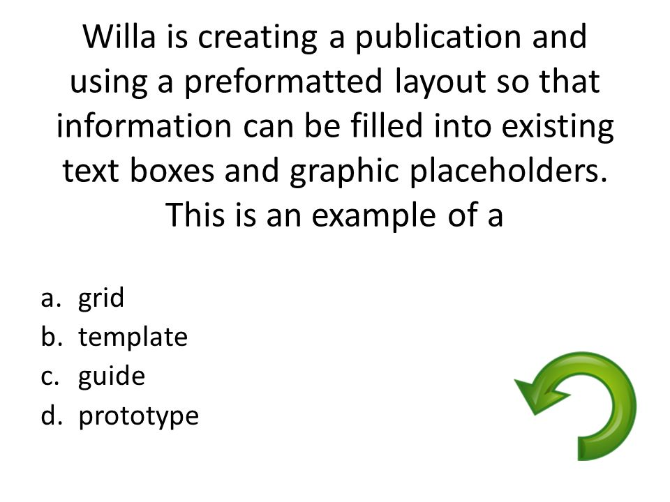 Willa is creating a publication and using a preformatted layout so that information can be filled into existing text boxes and graphic placeholders. T