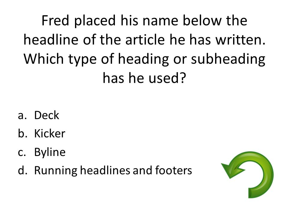 Fred placed his name below the headline of the article he has written. Which type of heading or subheading has he used? a.Deck b.Kicker c.Byline d.Run