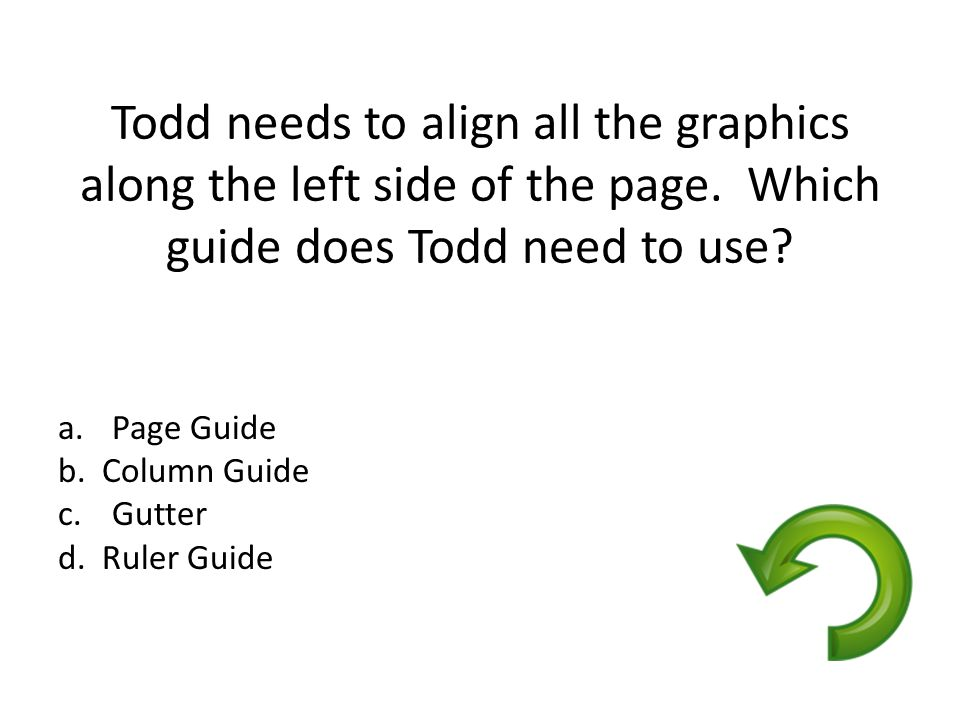 Todd needs to align all the graphics along the left side of the page. Which guide does Todd need to use? a.Page Guide b. Column Guide c.Gutter d. Rule