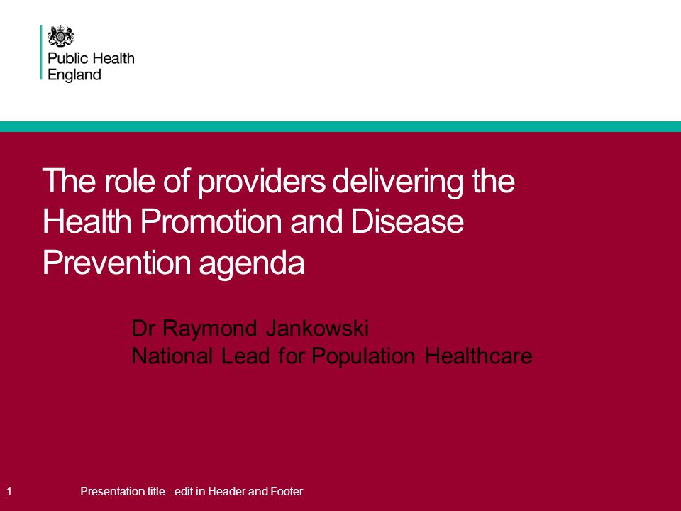 The role of providers delivering the Health Promotion and Disease Prevention agenda 1Presentation title - edit in Header and Footer Dr Raymond Jankows