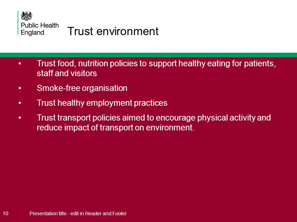 Trust food, nutrition policies to support healthy eating for patients, staff and visitors Smoke-free organisation Trust healthy employment practices Trust transport policies aimed to encourage physical activity and reduce impact of transport on environment.