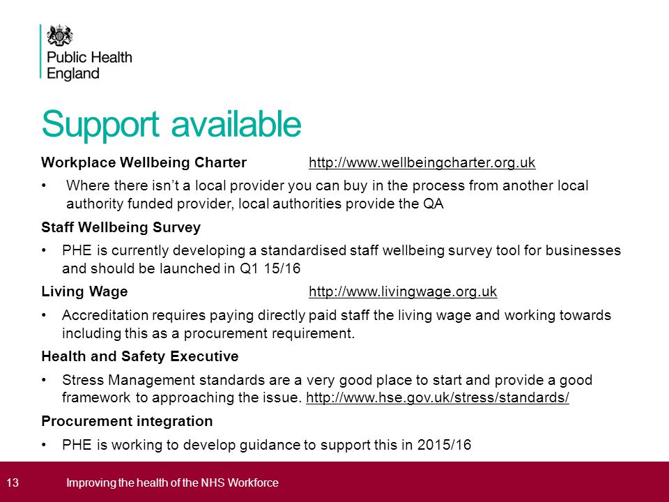 Support available Workplace Wellbeing Charter http://www.wellbeingcharter.org.ukhttp://www.wellbeingcharter.org.uk Where there isn't a local provider you can buy in the process from another local authority funded provider, local authorities provide the QA Staff Wellbeing Survey PHE is currently developing a standardised staff wellbeing survey tool for businesses and should be launched in Q1 15/16 Living Wage http://www.livingwage.org.ukhttp://www.livingwage.org.uk Accreditation requires paying directly paid staff the living wage and working towards including this as a procurement requirement.